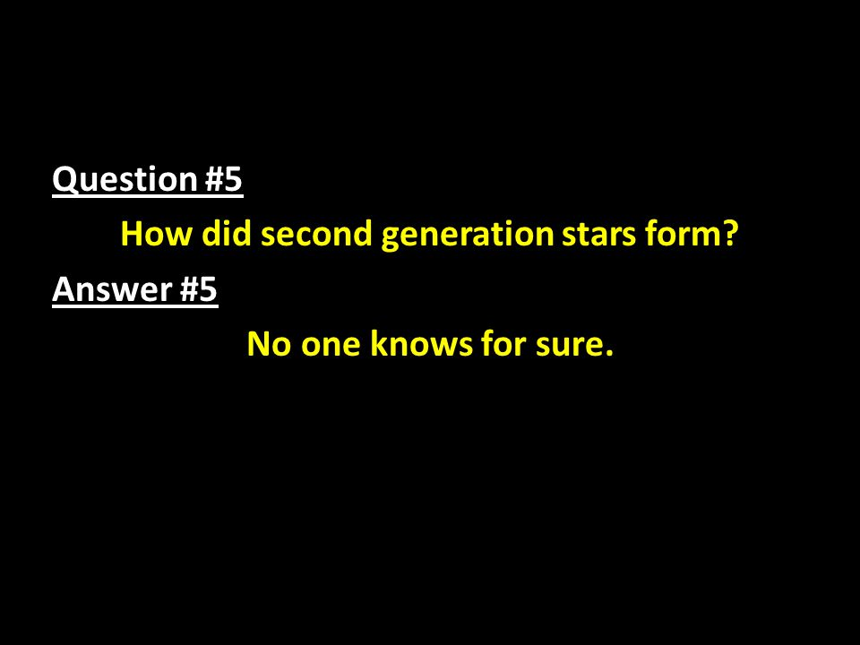 Question #5 How did second generation stars form? Answer #5 No one knows for sure.