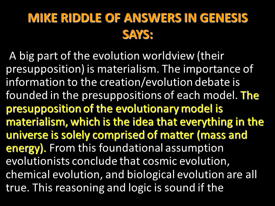 MIKE RIDDLE OF ANSWERS IN GENESIS SAYS: The presupposition of the evolutionary model is materialism, which is the idea that everything in the universe