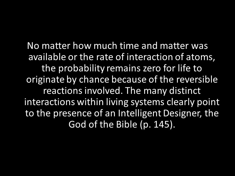No matter how much time and matter was available or the rate of interaction of atoms, the probability remains zero for life to originate by chance bec