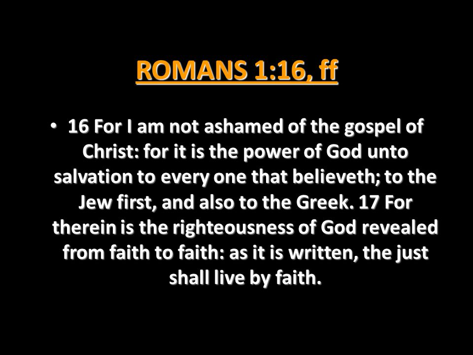 ROMANS 1:16, ff 16 For I am not ashamed of the gospel of Christ: for it is the power of God unto salvation to every one that believeth; to the Jew fir