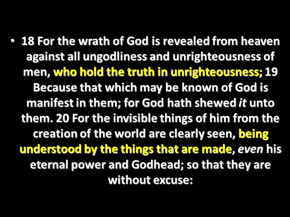 18 For the wrath of God is revealed from heaven against all ungodliness and unrighteousness of men, who hold the truth in unrighteousness; 19 Because