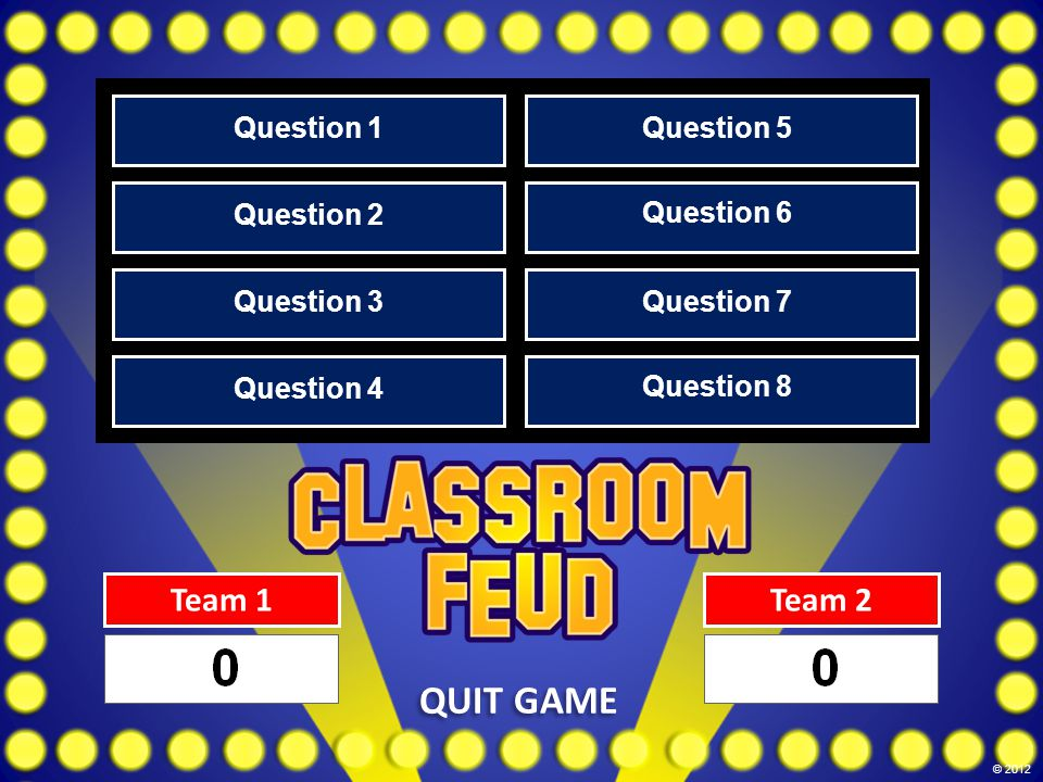 Team 1Team 2 QUIT GAME Question 1 Question 2 Question 3 Question 4 Question 5 Question 6 Question 7 Question 8 © 2012