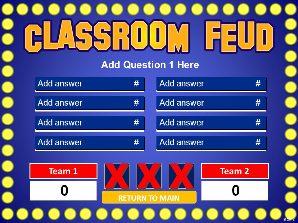 Answer 8 Answer 7 Answer 6 Answer 5 Answer 4 Answer 3 Answer 2 Answer 1 Add answer # RETURN TO MAIN Team 1Team 2 Add Question 1 Here © 2012