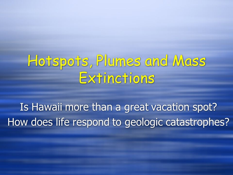 Hotspots, Plumes and Mass Extinctions Is Hawaii more than a great vacation spot? How does life respond to geologic catastrophes? Is Hawaii more than a