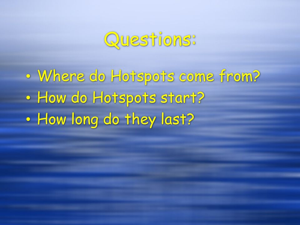 Questions: Where do Hotspots come from? How do Hotspots start? How long do they last? Where do Hotspots come from? How do Hotspots start? How long do