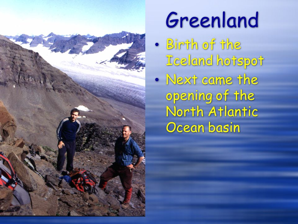 Greenland Birth of the Iceland hotspot Next came the opening of the North Atlantic Ocean basin Birth of the Iceland hotspot Next came the opening of t
