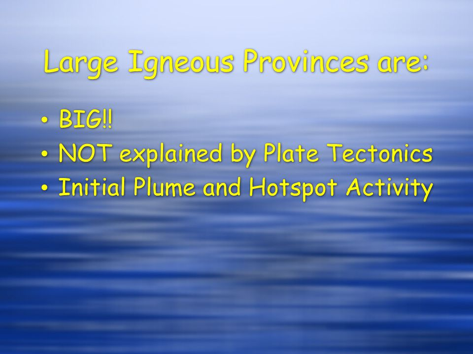 Large Igneous Provinces are: BIG!! NOT explained by Plate Tectonics Initial Plume and Hotspot Activity BIG!! NOT explained by Plate Tectonics Initial