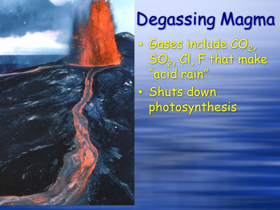 """Degassing Magma Gases include CO 2, SO 2, Cl, F that make """"acid rain"""" Shuts down photosynthesis Gases include CO 2, SO 2, Cl, F that make """"acid rain"""""""