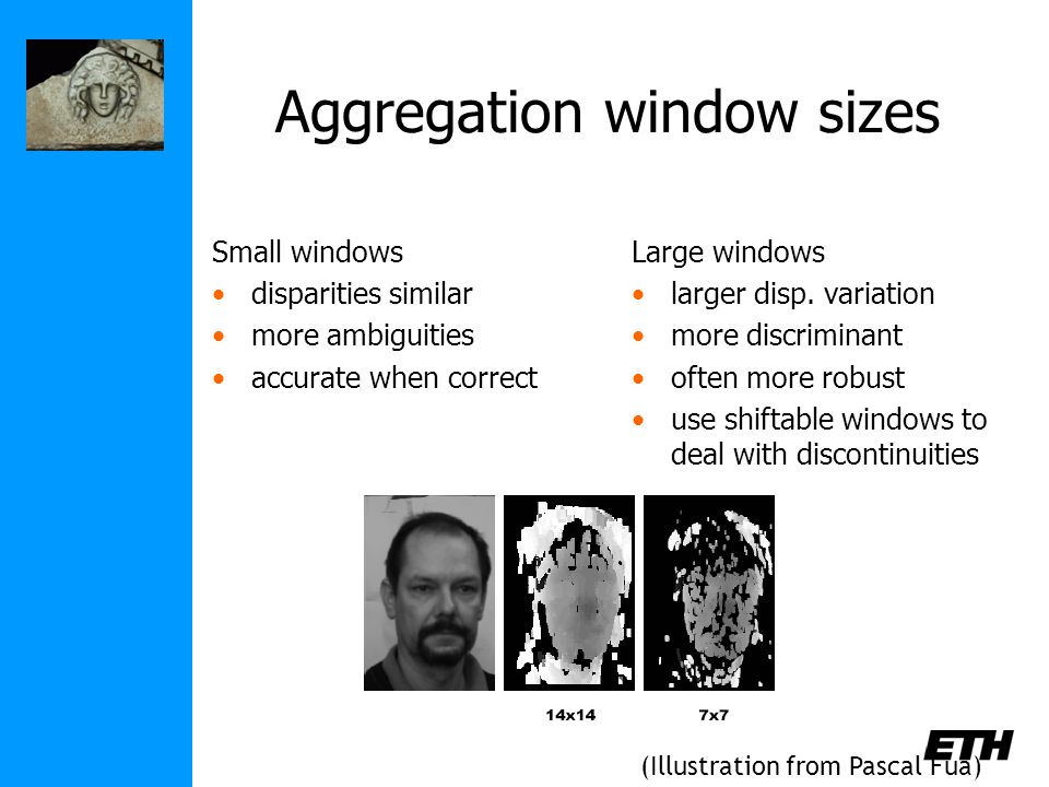 Aggregation window sizes Small windows disparities similar more ambiguities accurate when correct Large windows larger disp.