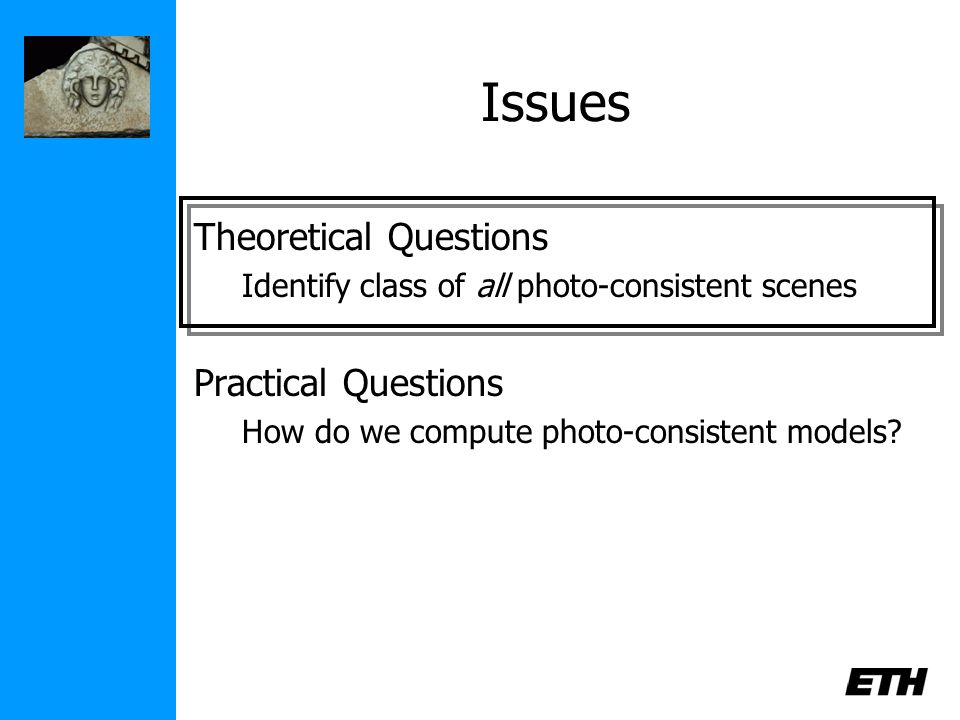 Issues Theoretical Questions Identify class of all photo-consistent scenes Practical Questions How do we compute photo-consistent models?