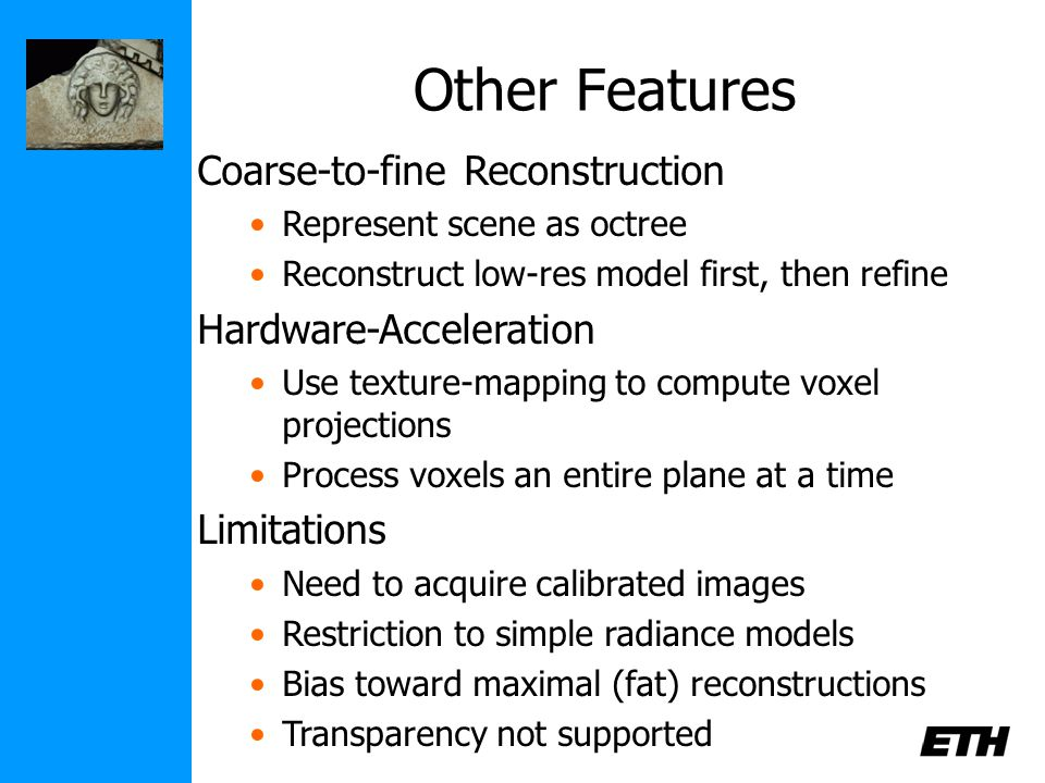 Other Features Coarse-to-fine Reconstruction Represent scene as octree Reconstruct low-res model first, then refine Hardware-Acceleration Use texture-mapping to compute voxel projections Process voxels an entire plane at a time Limitations Need to acquire calibrated images Restriction to simple radiance models Bias toward maximal (fat) reconstructions Transparency not supported