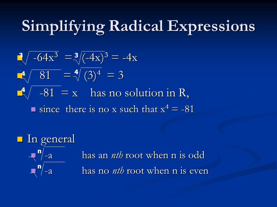 Simplifying Radical Expressions -64x 3 = (-4x) 3 = -4x -64x 3 = (-4x) 3 = -4x 81 = (3) 4 = 3 81 = (3) 4 = 3 -81 = x has no solution in R, -81 = x has no solution in R, since there is no x such that x 4 = -81 since there is no x such that x 4 = -81 In general In general -a has an nth root when n is odd -a has an nth root when n is odd -a has no nth root when n is even -a has no nth root when n is even 33 4 4 4 n n