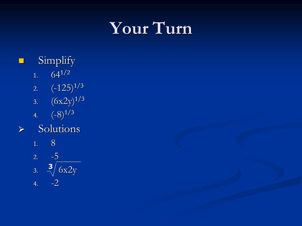 Your Turn Simplify Simplify 1. 64 1/2 2. (-125) 1/3 3. (6x2y) 1/3 4. (-8) 1/3  Solutions 1. 8 2. -5 3. 6x2y 4. -2 3
