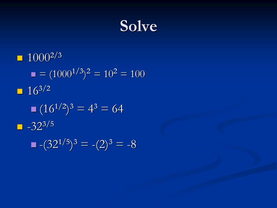 Solve 1000 2/3 1000 2/3 = (1000 1/3 ) 2 = 10 2 = 100 = (1000 1/3 ) 2 = 10 2 = 100 16 3/2 16 3/2 (16 1/2 ) 3 = 4 3 = 64 (16 1/2 ) 3 = 4 3 = 64 -32 3/5 -32 3/5 -(32 1/5 ) 3 = -(2) 3 = -8 -(32 1/5 ) 3 = -(2) 3 = -8