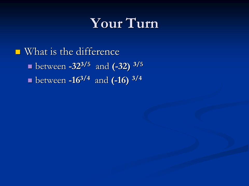 Your Turn What is the difference What is the difference between -32 3/5 and (-32) 3/5 between -32 3/5 and (-32) 3/5 between -16 3/4 and (-16) 3/4 between -16 3/4 and (-16) 3/4