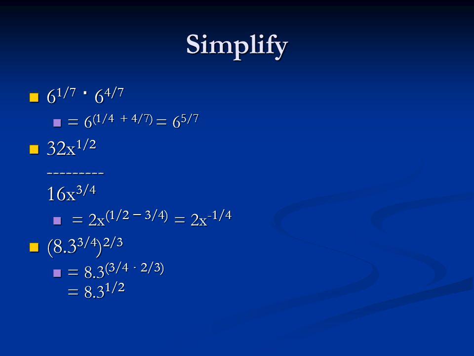 Simplify 6 1/7 · 6 4/7 6 1/7 · 6 4/7 = 6 (1/4 + 4/7) = 6 5/7 = 6 (1/4 + 4/7) = 6 5/7 32x 1/2 --------- 16x 3/4 32x 1/2 --------- 16x 3/4 = 2x (1/2 – 3/4) = 2x -1/4 = 2x (1/2 – 3/4) = 2x -1/4 (8.3 3/4 ) 2/3 (8.3 3/4 ) 2/3 = 8.3 (3/4 ∙ 2/3) = 8.3 1/2 = 8.3 (3/4 ∙ 2/3) = 8.3 1/2