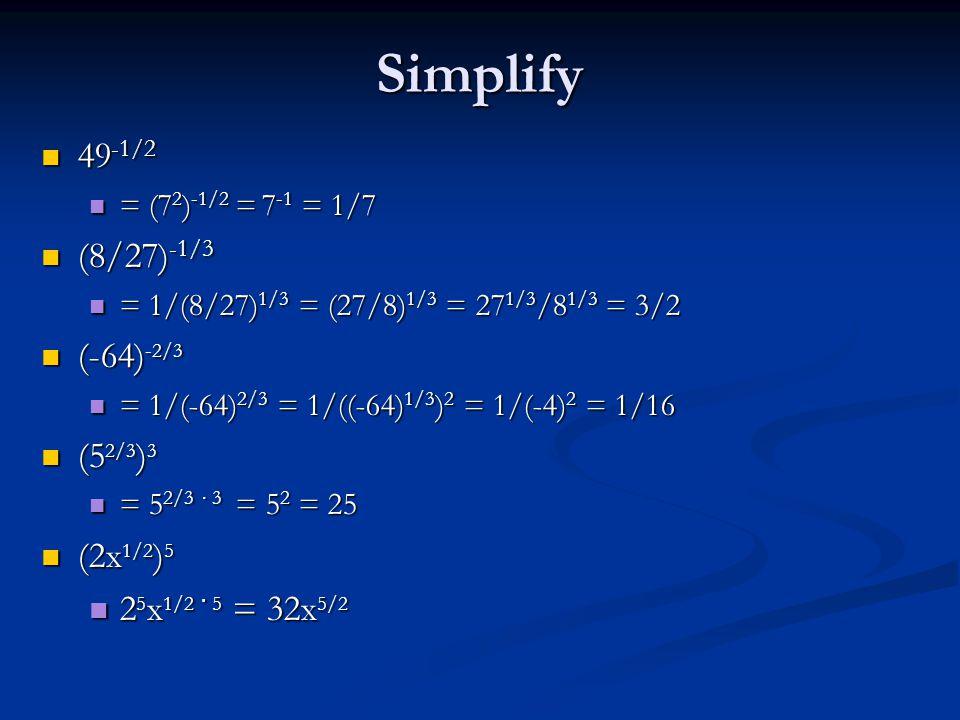 Simplify 49 -1/2 49 -1/2 = (7 2 ) -1/2 = 7 -1 = 1/7 = (7 2 ) -1/2 = 7 -1 = 1/7 (8/27) -1/3 (8/27) -1/3 = 1/(8/27) 1/3 = (27/8) 1/3 = 27 1/3 /8 1/3 = 3/2 = 1/(8/27) 1/3 = (27/8) 1/3 = 27 1/3 /8 1/3 = 3/2 (-64) -2/3 (-64) -2/3 = 1/(-64) 2/3 = 1/((-64) 1/3 ) 2 = 1/(-4) 2 = 1/16 = 1/(-64) 2/3 = 1/((-64) 1/3 ) 2 = 1/(-4) 2 = 1/16 (5 2/3 ) 3 (5 2/3 ) 3 = 5 2/3 ∙ 3 = 5 2 = 25 = 5 2/3 ∙ 3 = 5 2 = 25 (2x 1/2 ) 5 (2x 1/2 ) 5 2 5 x 1/2 · 5 = 32x 5/2 2 5 x 1/2 · 5 = 32x 5/2