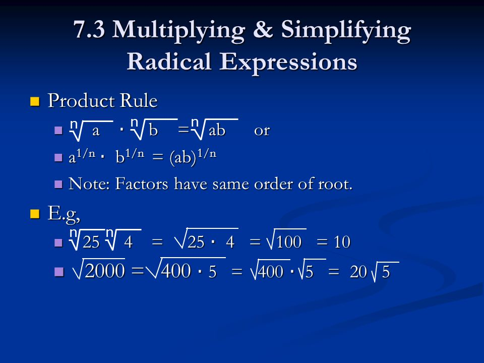 7.3 Multiplying & Simplifying Radical Expressions Product Rule Product Rule a · b = ab or a · b = ab or a 1/n · b 1/n = (ab) 1/n a 1/n · b 1/n = (ab) 1/n Note: Factors have same order of root.
