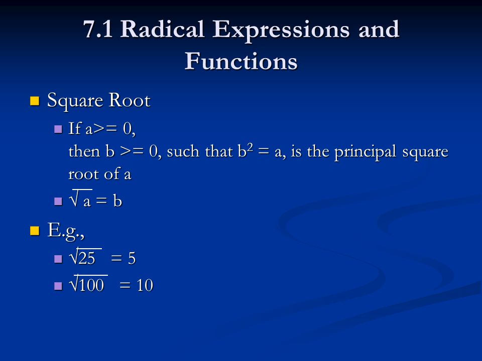 7.1 Radical Expressions and Functions Square Root Square Root If a>= 0, then b >= 0, such that b 2 = a, is the principal square root of a If a>= 0, then b >= 0, such that b 2 = a, is the principal square root of a √ a = b √ a = b E.g., E.g., √25 = 5 √25 = 5 √100 = 10 √100 = 10