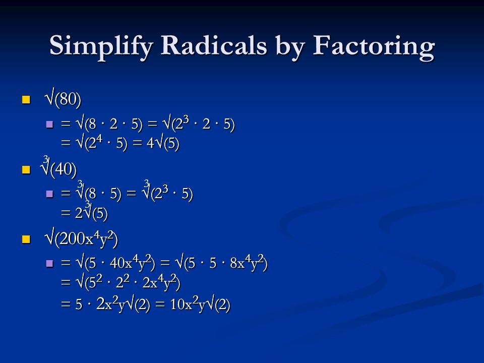 Simplify Radicals by Factoring √(80) √(80) = √(8 · 2 · 5) = √(2 3 · 2 · 5) = √(2 4 · 5) = 4√(5) = √(8 · 2 · 5) = √(2 3 · 2 · 5) = √(2 4 · 5) = 4√(5) √(40) √(40) = √(8 · 5) = √(2 3 · 5) = 2√(5) = √(8 · 5) = √(2 3 · 5) = 2√(5) √(200x 4 y 2 ) √(200x 4 y 2 ) = √(5 · 40x 4 y 2 ) = √(5 · 5 · 8x 4 y 2 ) = √(5 2 · 2 2 · 2x 4 y 2 ) = 5 · 2 x 2 y√(2) = 10x 2 y√(2) = √(5 · 40x 4 y 2 ) = √(5 · 5 · 8x 4 y 2 ) = √(5 2 · 2 2 · 2x 4 y 2 ) = 5 · 2 x 2 y√(2) = 10x 2 y√(2) 3 3 3 3 √(80) √(80) = √(8 · 2 · 5) = √(2 3 · 2 · 5) = √(2 4 · 5) = 4√(5) = √(8 · 2 · 5) = √(2 3 · 2 · 5) = √(2 4 · 5) = 4√(5) √(40) √(40) = √(8 · 5) = √(2 3 · 5) = 2√(5) = √(8 · 5) = √(2 3 · 5) = 2√(5) √(200x 4 y 2 ) √(200x 4 y 2 ) = √(5 · 40x 4 y 2 ) = √(5 · 5 · 8x 4 y 2 ) = √(5 2 · 2 2 · 2x 4 y 2 ) = 5 · 2 x 2 y√(2) = 10x 2 y√(2) = √(5 · 40x 4 y 2 ) = √(5 · 5 · 8x 4 y 2 ) = √(5 2 · 2 2 · 2x 4 y 2 ) = 5 · 2 x 2 y√(2) = 10x 2 y√(2)