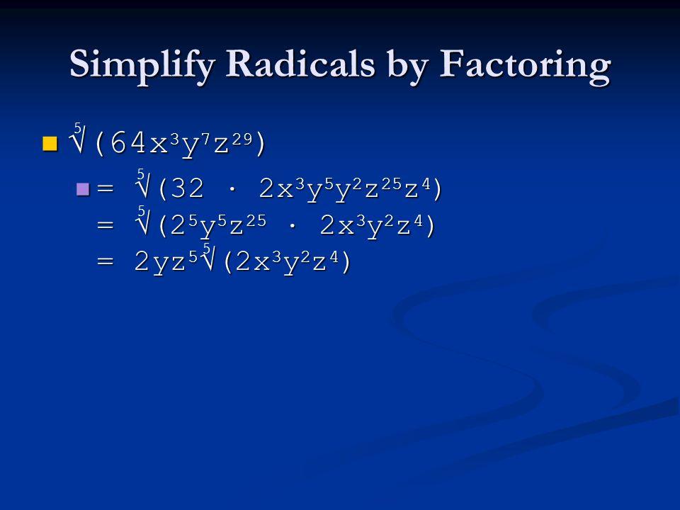 Simplify Radicals by Factoring √(64x 3 y 7 z 29 ) √(64x 3 y 7 z 29 ) = √(32 · 2x 3 y 5 y 2 z 25 z 4 ) = √(2 5 y 5 z 25 · 2x 3 y 2 z 4 ) = 2yz 5 √(2x 3 y 2 z 4 ) = √(32 · 2x 3 y 5 y 2 z 25 z 4 ) = √(2 5 y 5 z 25 · 2x 3 y 2 z 4 ) = 2yz 5 √(2x 3 y 2 z 4 ) 5 5 5 5