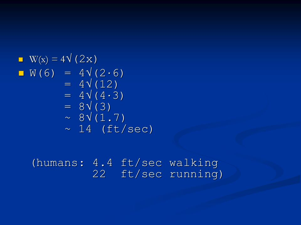 W(x) = 4 √(2x) W(x) = 4 √(2x) W(6) = 4√(2 · 6) = 4√(12) = 4√(4 · 3) = 8√(3) ~ 8√(1.7) ~ 14 (ft/sec) (humans: 4.4 ft/sec walking 22 ft/sec running) W(6