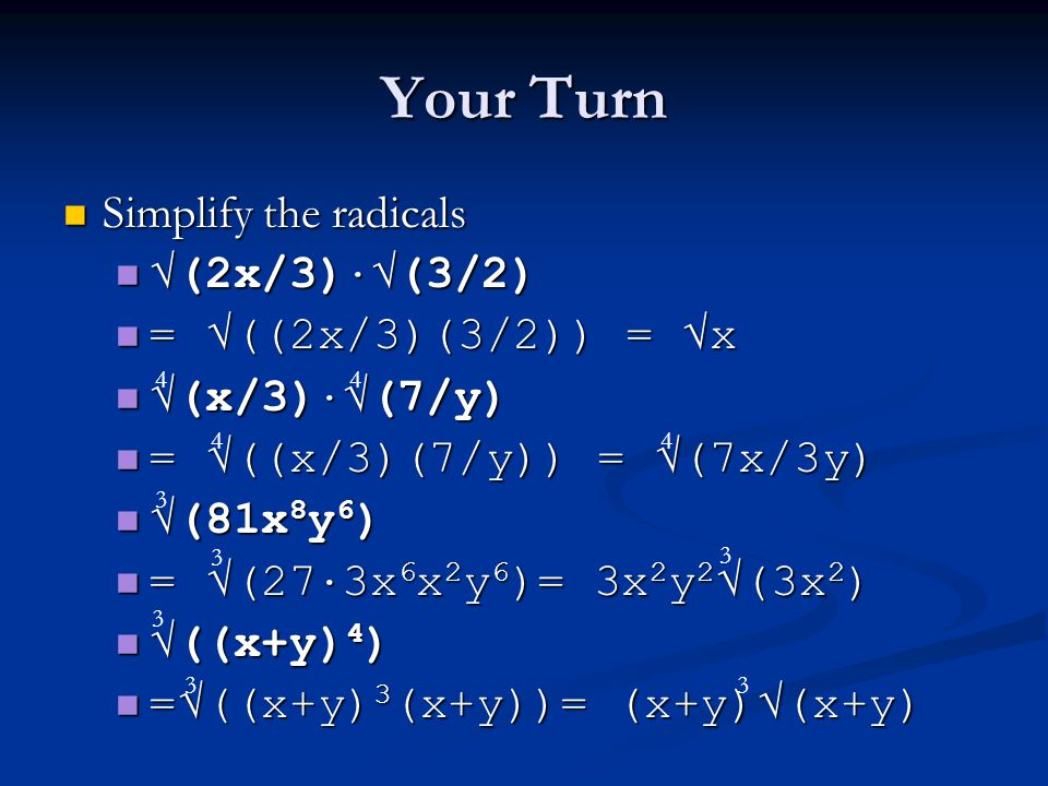Your Turn Simplify the radicals Simplify the radicals √(2x/3) · √(3/2) √(2x/3) · √(3/2) = √((2x/3)(3/2)) = √x = √((2x/3)(3/2)) = √x √(x/3) · √(7/y) √(x/3) · √(7/y) = √((x/3)(7/y)) = √(7x/3y) = √((x/3)(7/y)) = √(7x/3y) √(81x 8 y 6 ) √(81x 8 y 6 ) = √(27 · 3x 6 x 2 y 6 )= 3x 2 y 2 √(3x 2 ) = √(27 · 3x 6 x 2 y 6 )= 3x 2 y 2 √(3x 2 ) √((x+y) 4 ) √((x+y) 4 ) =√((x+y) 3 (x+y))= (x+y)√(x+y) =√((x+y) 3 (x+y))= (x+y)√(x+y) 4 4 3 3 3 3 3 3 4 4