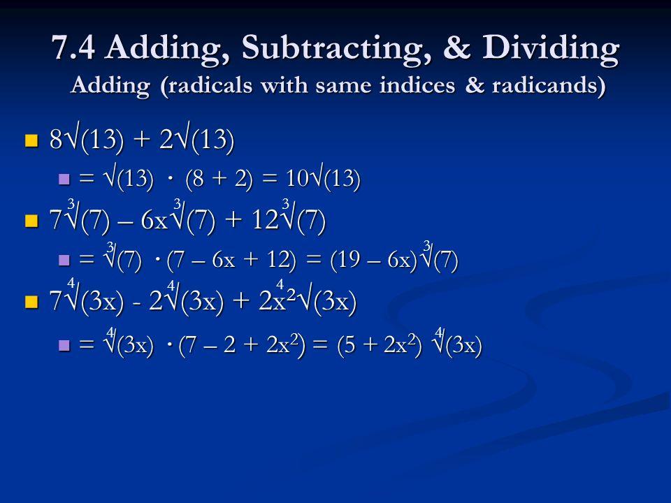 7.4 Adding, Subtracting, & Dividing Adding (radicals with same indices & radicands) 8√(13) + 2√(13) 8√(13) + 2√(13) = √(13) · (8 + 2) = 10√(13) = √(13) · (8 + 2) = 10√(13) 7√(7) – 6x√(7) + 12√(7) 7√(7) – 6x√(7) + 12√(7) = √(7) · (7 – 6x + 12) = (19 – 6x)√(7) = √(7) · (7 – 6x + 12) = (19 – 6x)√(7) 7√(3x) - 2√(3x) + 2x 2 √(3x) 7√(3x) - 2√(3x) + 2x 2 √(3x) = √(3x) · (7 – 2 + 2x 2 ) = (5 + 2x 2 ) √(3x) = √(3x) · (7 – 2 + 2x 2 ) = (5 + 2x 2 ) √(3x) 333 3 3 4 4 4 4 4