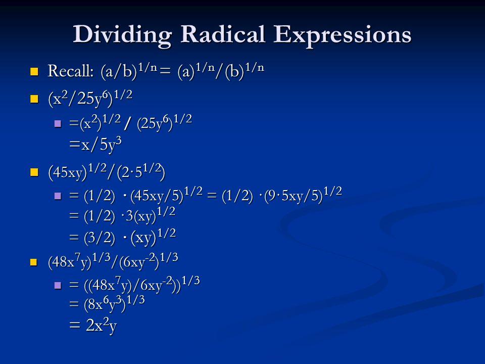 Dividing Radical Expressions Recall: (a/b) 1/n = (a) 1/n /(b) 1/n Recall: (a/b) 1/n = (a) 1/n /(b) 1/n (x 2 /25y 6 ) 1/2 (x 2 /25y 6 ) 1/2 =(x 2 ) 1/2 / (25y 6 ) 1/2 =x/5y 3 =(x 2 ) 1/2 / (25y 6 ) 1/2 =x/5y 3 ( 45xy ) 1/2 /( 2·5 1/2 ) ( 45xy ) 1/2 /( 2·5 1/2 ) = (1/2) · (45xy/5) 1/2 = (1/2) ·(9·5xy/5) 1/2 = (1/2) ·3(xy) 1/2 = (3/2) · (xy) 1/2 = (1/2) · (45xy/5) 1/2 = (1/2) ·(9·5xy/5) 1/2 = (1/2) ·3(xy) 1/2 = (3/2) · (xy) 1/2 (48x 7 y) 1/3 /(6xy -2 ) 1/3 (48x 7 y) 1/3 /(6xy -2 ) 1/3 = ((48x 7 y)/6xy -2 )) 1/3 = (8x 6 y 3 ) 1/3 = 2x 2 y = ((48x 7 y)/6xy -2 )) 1/3 = (8x 6 y 3 ) 1/3 = 2x 2 y