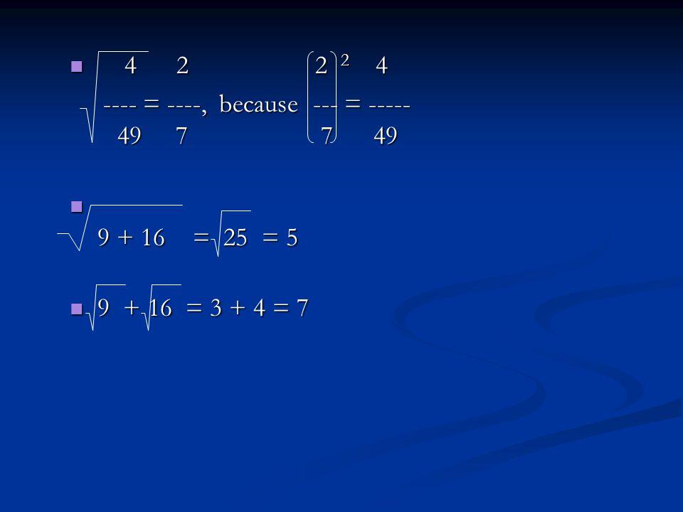 4 2 2 2 4 4 2 2 2 4 ---- = ----, because --- = ----- 49 7 7 49 ---- = ----, because --- = ----- 49 7 7 49 9 + 16 = 25 = 5 9 + 16 = 25 = 5 9 + 16 = 3 + 4 = 7 9 + 16 = 3 + 4 = 7