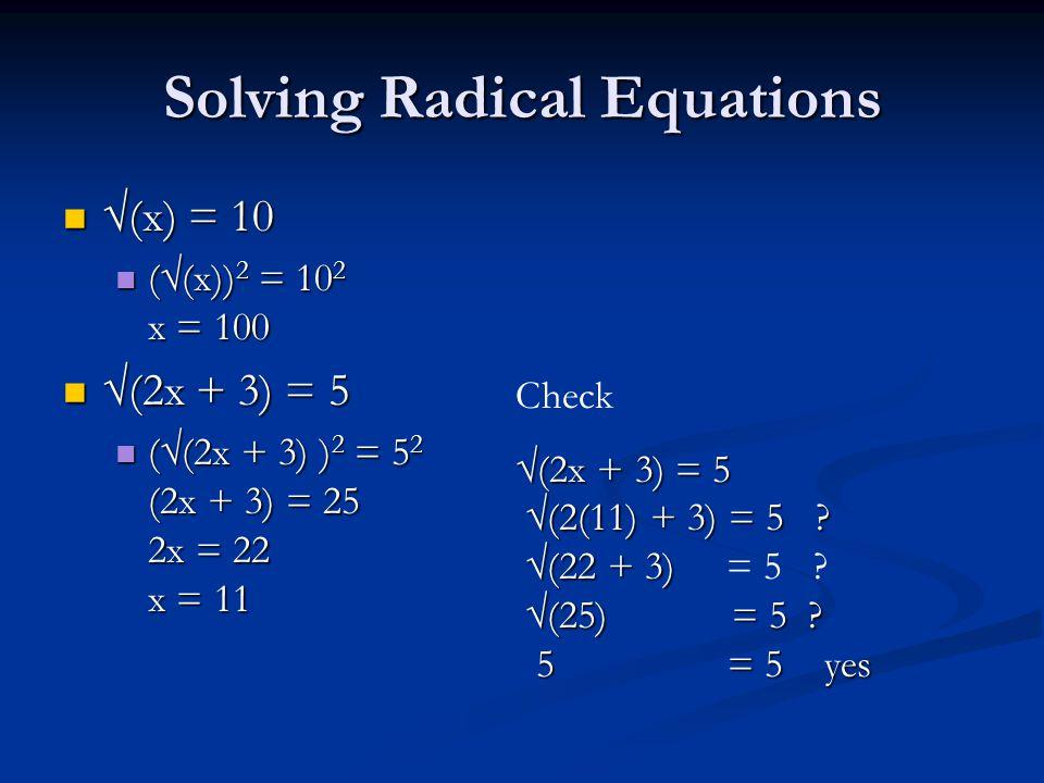Solving Radical Equations √(x) = 10 √(x) = 10 (√(x)) 2 = 10 2 x = 100 (√(x)) 2 = 10 2 x = 100 √(2x + 3) = 5 √(2x + 3) = 5 (√(2x + 3) ) 2 = 5 2 (2x + 3) = 25 2x = 22 x = 11 (√(2x + 3) ) 2 = 5 2 (2x + 3) = 25 2x = 22 x = 11 Check √(2x + 3) = 5 √(2(11) + 3) = 5 .