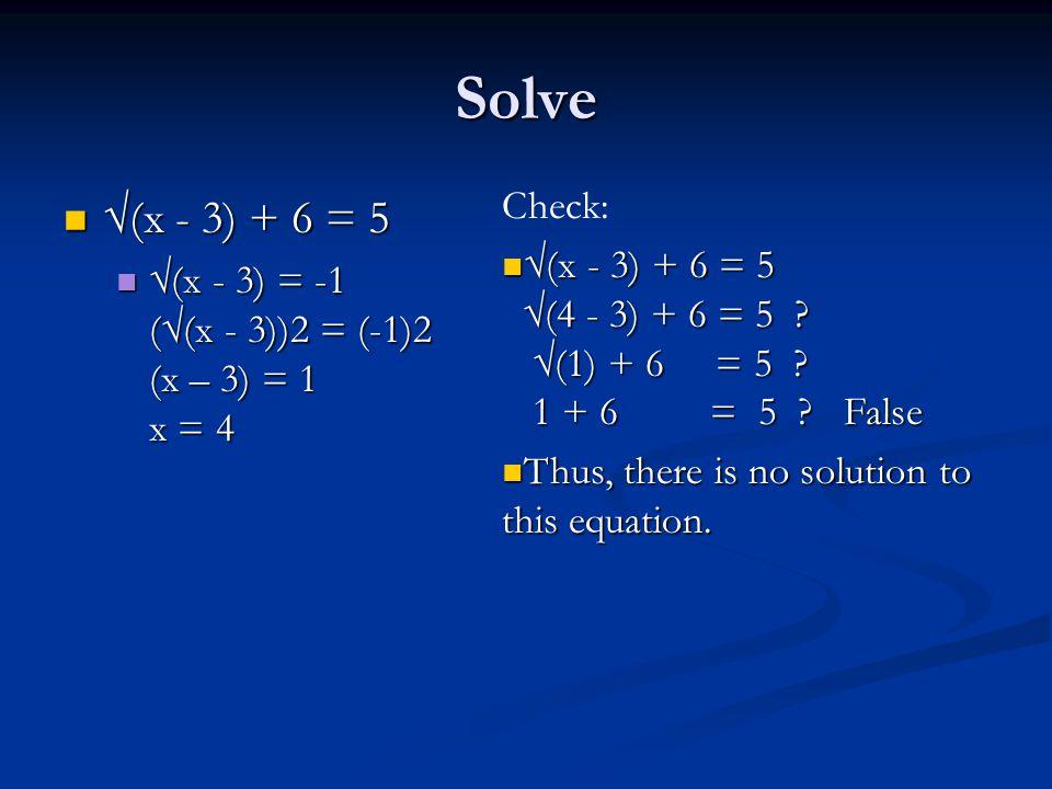 Solve √(x - 3) + 6 = 5 √(x - 3) + 6 = 5 √(x - 3) = -1 (√(x - 3))2 = (-1)2 (x – 3) = 1 x = 4 √(x - 3) = -1 (√(x - 3))2 = (-1)2 (x – 3) = 1 x = 4 Check: √(x - 3) + 6 = 5 √(4 - 3) + 6 = 5 .