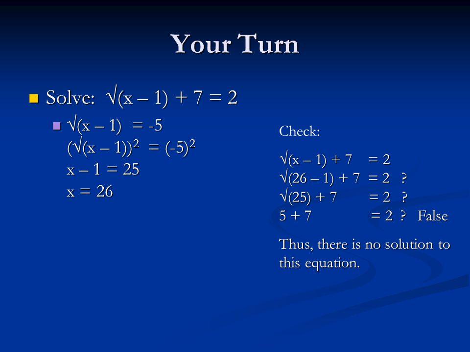 Your Turn Solve: √(x – 1) + 7 = 2 Solve: √(x – 1) + 7 = 2 √(x – 1) = -5 (√(x – 1)) 2 = (-5) 2 x – 1 = 25 x = 26 √(x – 1) = -5 (√(x – 1)) 2 = (-5) 2 x – 1 = 25 x = 26 Check: √(x – 1) + 7 = 2 √(26 – 1) + 7 = 2 .