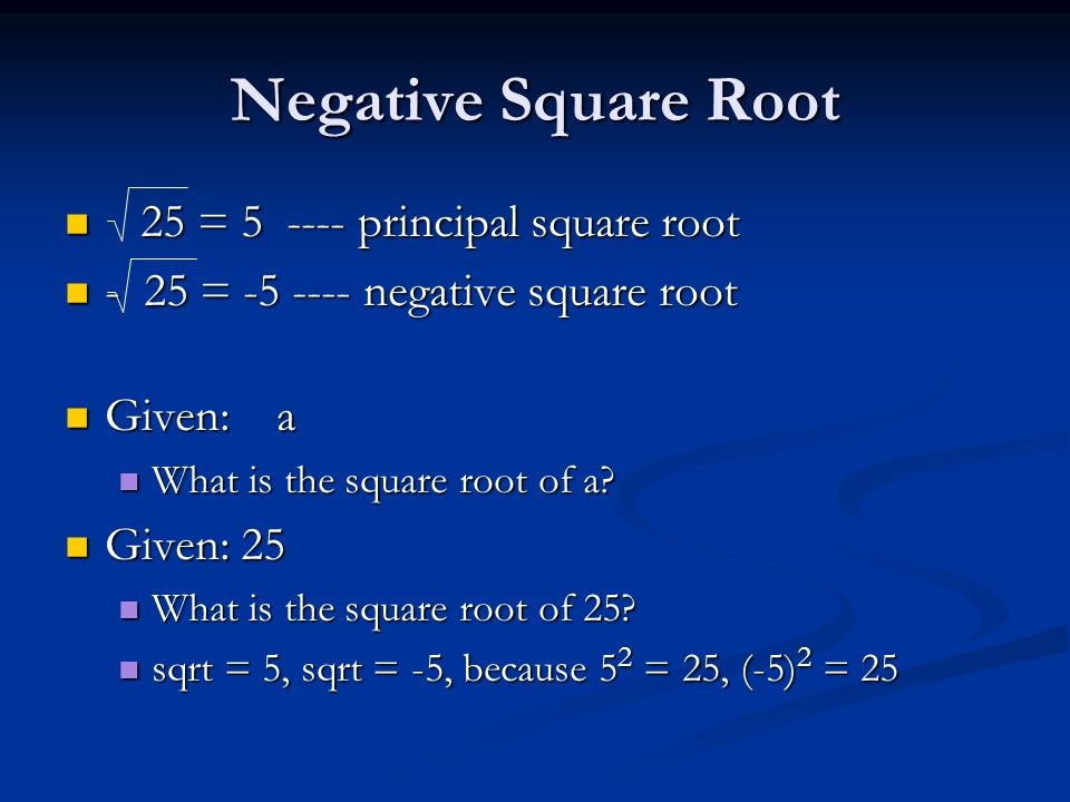 Negative Square Root 25 = 5 ---- principal square root 25 = 5 ---- principal square root - 25 = -5 ---- negative square root - 25 = -5 ---- negative square root Given: a Given: a What is the square root of a.