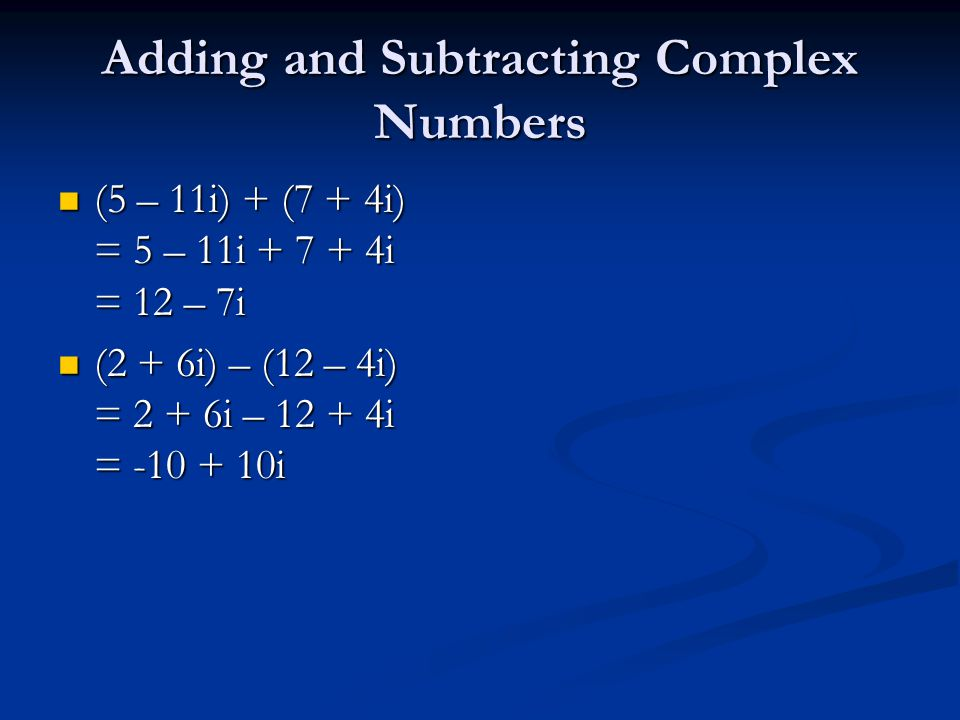 Adding and Subtracting Complex Numbers (5 – 11i) + (7 + 4i) = 5 – 11i + 7 + 4i = 12 – 7i (5 – 11i) + (7 + 4i) = 5 – 11i + 7 + 4i = 12 – 7i (2 + 6i) – (12 – 4i) = 2 + 6i – 12 + 4i = -10 + 10i (2 + 6i) – (12 – 4i) = 2 + 6i – 12 + 4i = -10 + 10i
