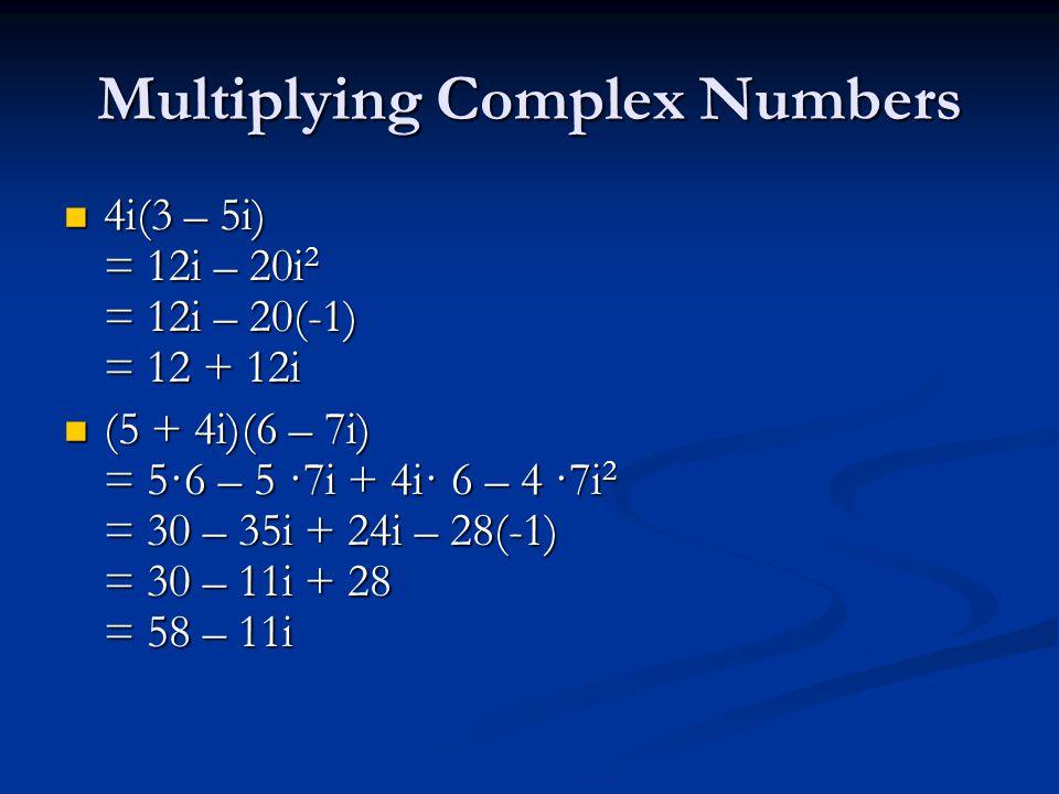 Multiplying Complex Numbers 4i(3 – 5i) = 12i – 20i 2 = 12i – 20(-1) = 12 + 12i 4i(3 – 5i) = 12i – 20i 2 = 12i – 20(-1) = 12 + 12i (5 + 4i)(6 – 7i) = 5·6 – 5 ·7i + 4i· 6 – 4 ·7i 2 = 30 – 35i + 24i – 28(-1) = 30 – 11i + 28 = 58 – 11i (5 + 4i)(6 – 7i) = 5·6 – 5 ·7i + 4i· 6 – 4 ·7i 2 = 30 – 35i + 24i – 28(-1) = 30 – 11i + 28 = 58 – 11i