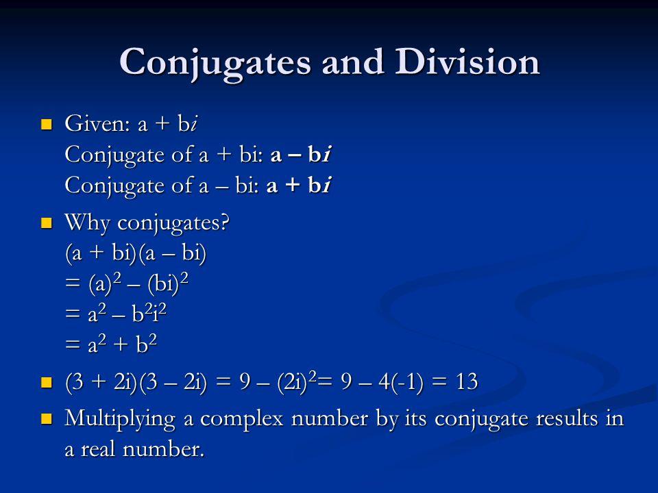 Conjugates and Division Given: a + bi Conjugate of a + bi: a – bi Conjugate of a – bi: a + bi Given: a + bi Conjugate of a + bi: a – bi Conjugate of a – bi: a + bi Why conjugates.