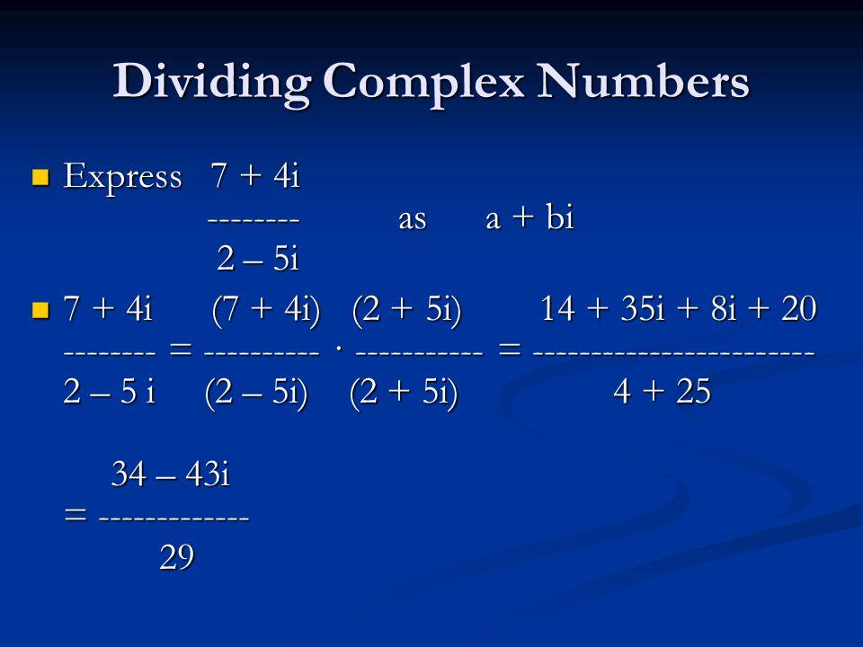 Dividing Complex Numbers Express 7 + 4i -------- as a + bi 2 – 5i Express 7 + 4i -------- as a + bi 2 – 5i 7 + 4i (7 + 4i) (2 + 5i) 14 + 35i + 8i + 20 -------- = ---------- · ----------- = ------------------------ 2 – 5 i (2 – 5i) (2 + 5i) 4 + 25 34 – 43i = ------------- 29 7 + 4i (7 + 4i) (2 + 5i) 14 + 35i + 8i + 20 -------- = ---------- · ----------- = ------------------------ 2 – 5 i (2 – 5i) (2 + 5i) 4 + 25 34 – 43i = ------------- 29