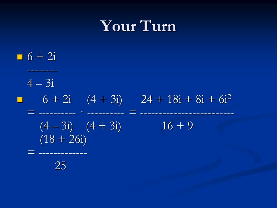 Your Turn 6 + 2i -------- 4 – 3i 6 + 2i -------- 4 – 3i 6 + 2i (4 + 3i) 24 + 18i + 8i + 6i 2 = ---------- · ---------- = ------------------------- (4 – 3i) (4 + 3i) 16 + 9 (18 + 26i) = ------------- 25 6 + 2i (4 + 3i) 24 + 18i + 8i + 6i 2 = ---------- · ---------- = ------------------------- (4 – 3i) (4 + 3i) 16 + 9 (18 + 26i) = ------------- 25