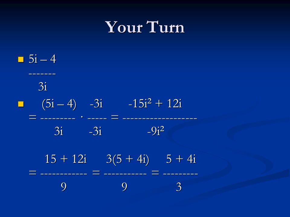 Your Turn 5i – 4 ------- 3i 5i – 4 ------- 3i (5i – 4) -3i -15i 2 + 12i = --------- · ----- = ------------------- 3i -3i -9i 2 15 + 12i 3(5 + 4i) 5 + 4i = ------------ = ----------- = --------- 9 9 3 (5i – 4) -3i -15i 2 + 12i = --------- · ----- = ------------------- 3i -3i -9i 2 15 + 12i 3(5 + 4i) 5 + 4i = ------------ = ----------- = --------- 9 9 3