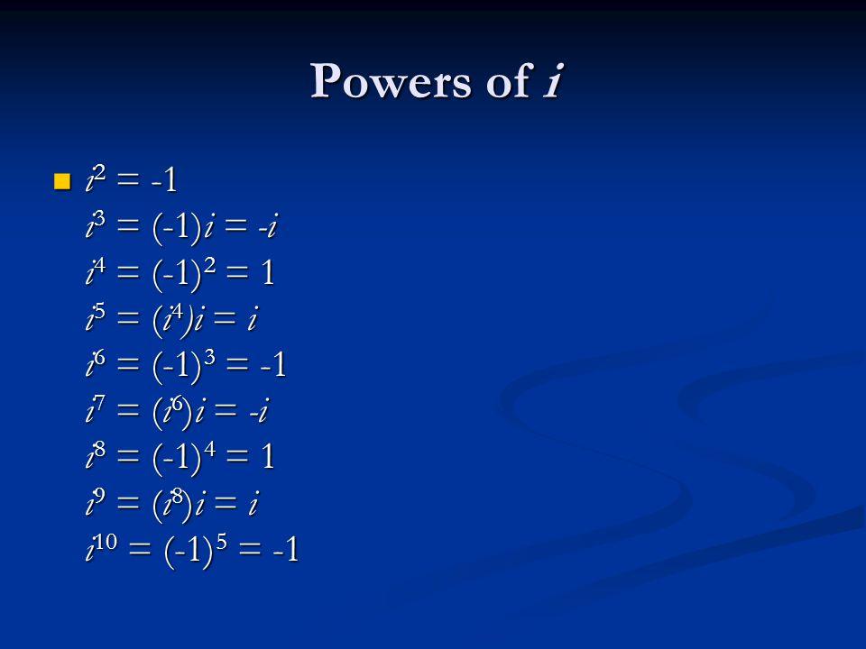 Powers of i i 2 = -1 i 3 = (-1)i = -i i 4 = (-1) 2 = 1 i 5 = (i 4 )i = i i 6 = (-1) 3 = -1 i 7 = (i 6 )i = -i i 8 = (-1) 4 = 1 i 9 = (i 8 )i = i i 10