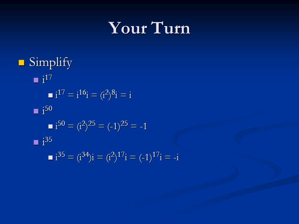Your Turn Simplify Simplify i 17 i 17 i 17 = i 16 i = (i 2 ) 8 i = i i 17 = i 16 i = (i 2 ) 8 i = i i 50 i 50 i 50 = (i 2 ) 25 = (-1) 25 = -1 i 50 = (i 2 ) 25 = (-1) 25 = -1 i 35 i 35 i 35 = (i 34 )i = (i 2 ) 17 i = (-1) 17 i = -i i 35 = (i 34 )i = (i 2 ) 17 i = (-1) 17 i = -i