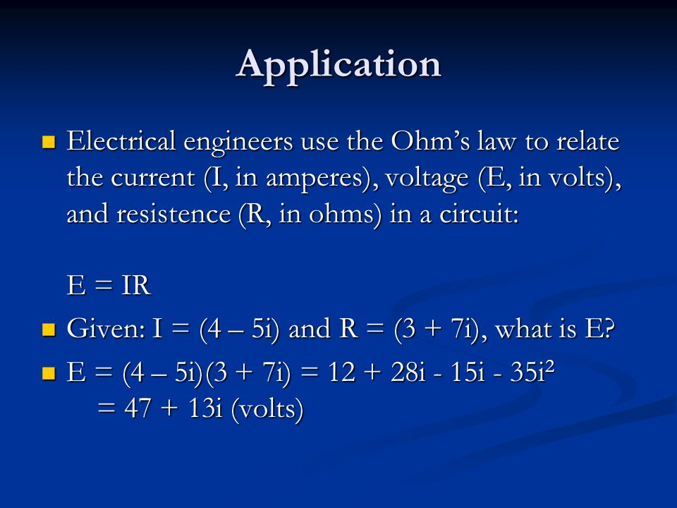 Application Electrical engineers use the Ohm's law to relate the current (I, in amperes), voltage (E, in volts), and resistence (R, in ohms) in a circuit: E = IR Electrical engineers use the Ohm's law to relate the current (I, in amperes), voltage (E, in volts), and resistence (R, in ohms) in a circuit: E = IR Given: I = (4 – 5i) and R = (3 + 7i), what is E.