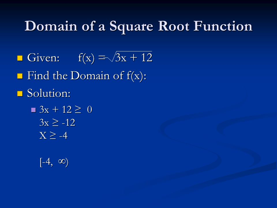 Domain of a Square Root Function Given: f(x) = 3x + 12 Given: f(x) = 3x + 12 Find the Domain of f(x): Find the Domain of f(x): Solution: Solution: 3x + 12 ≥ 0 3x ≥ -12 X ≥ -4 [-4, ∞) 3x + 12 ≥ 0 3x ≥ -12 X ≥ -4 [-4, ∞)