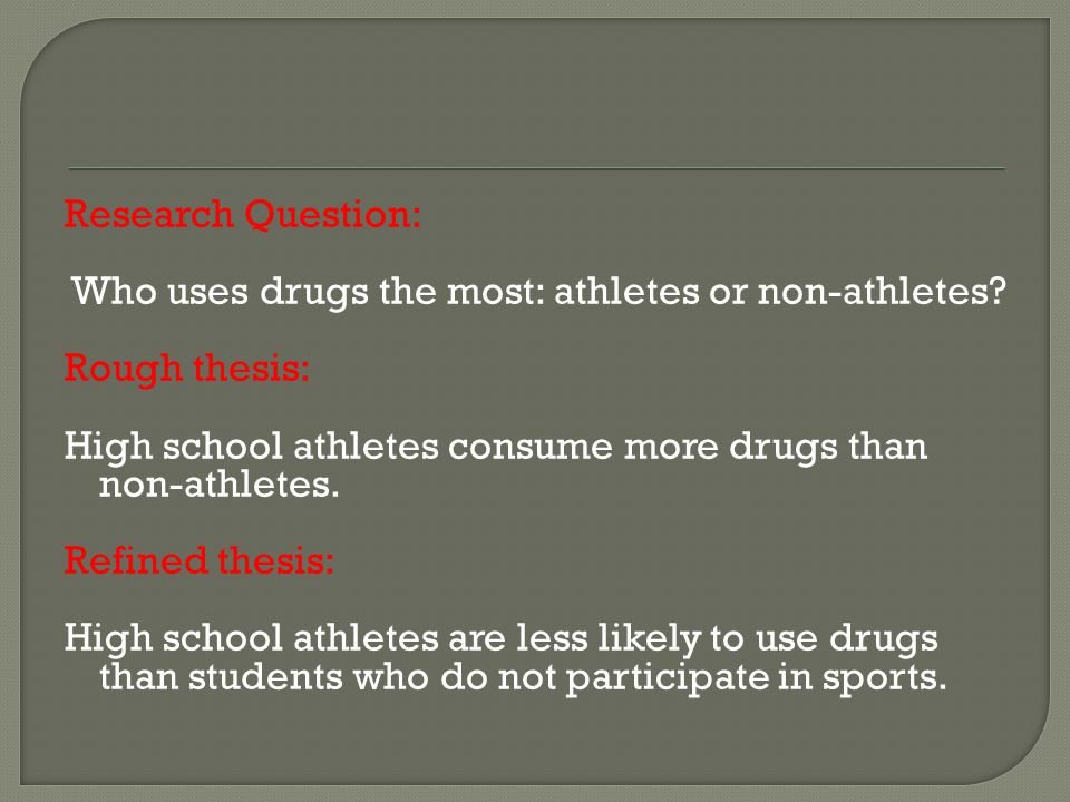 Research Question: Who uses drugs the most: athletes or non-athletes? Rough thesis: High school athletes consume more drugs than non-athletes. Refined