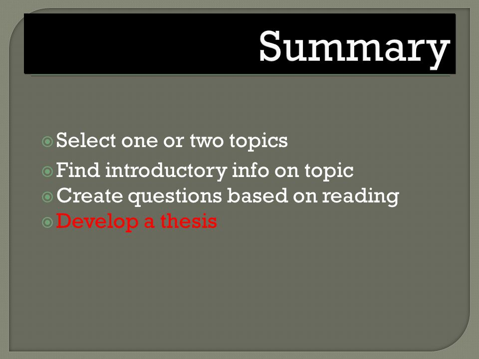  Select one or two topics  Find introductory info on topic  Create questions based on reading  Develop a thesis