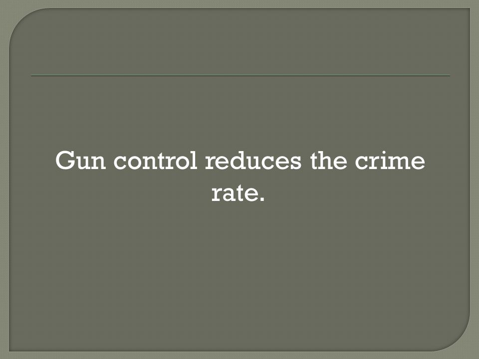  Gun control reduces the crime rate.