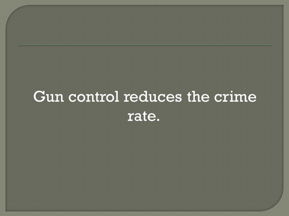  Gun control reduces the crime rate.