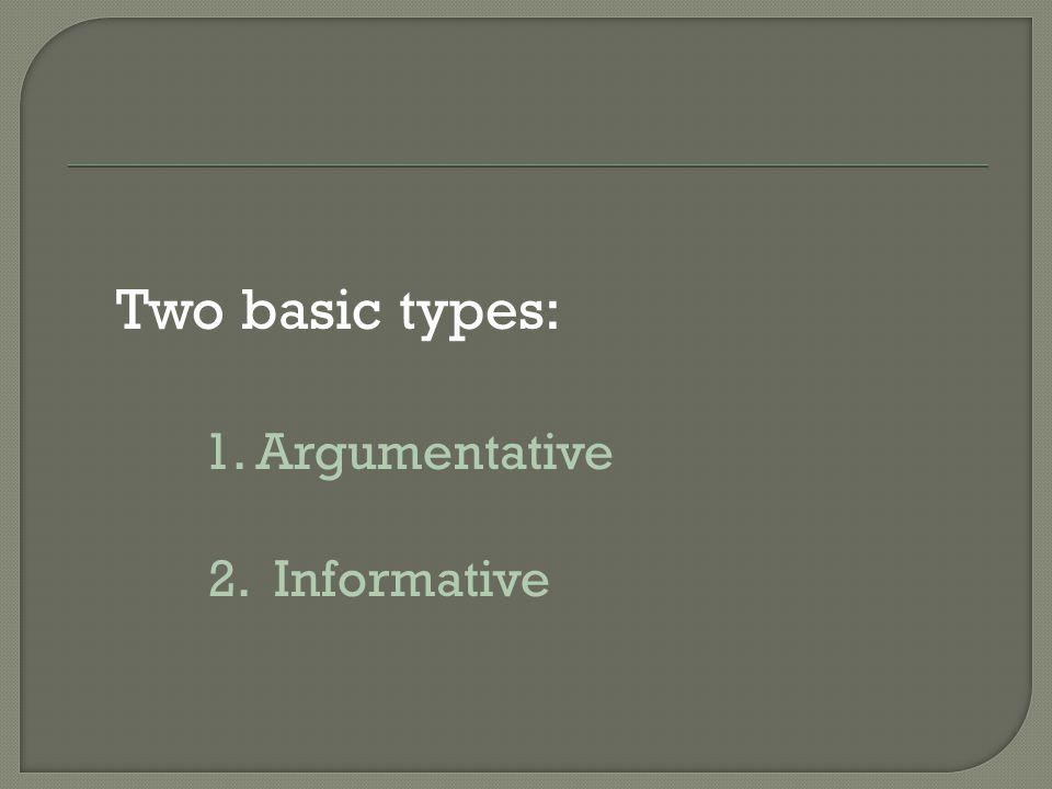 Two basic types: 1. Argumentative 2. Informative