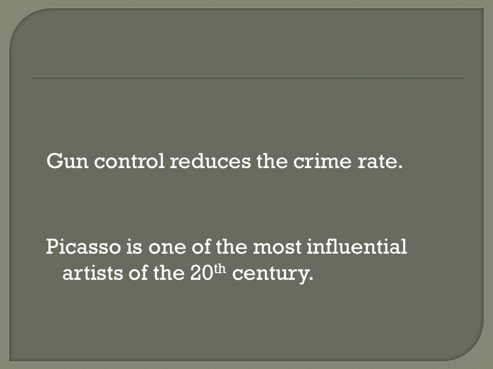 Gun control reduces the crime rate. Picasso is one of the most influential artists of the 20 th century.